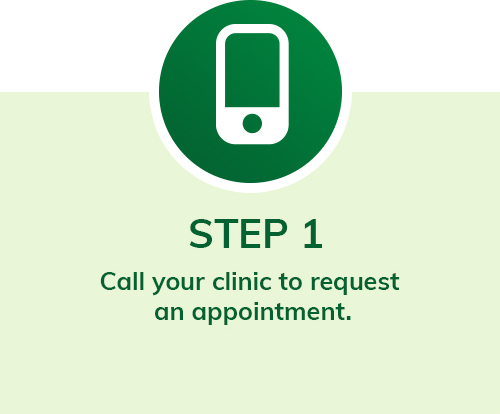 step 1 call your clinic to request an appointment